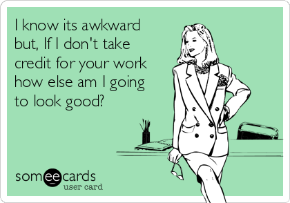 i-know-its-awkward-but-if-i-dont-take-credit-for-your-work-how-else-am-i-going-to-look-good-7f659